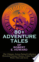 80+ ADVENTURE TALES OF ROBERT E. HOWARD - The Ultimate Action-Packed Collection: Historical Fantasy Classics, Crime Novels, Pirate Tales and more