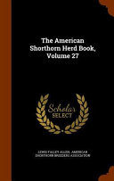 The American Shorthorn Herd Book Volume 27