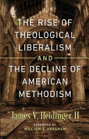 The rise of theological liberalism and the decline of American Methodism / James V. Heidinger II