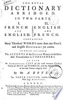 The royal dictionary abridged in two parts. 1. French and english 2. English and french. Containing many thousand words more than any french and english dictionary yet extant ... By Mr. A. Boyer