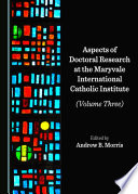 Aspects of Doctoral Research at the Maryvale International Catholic Institute  Volume Three