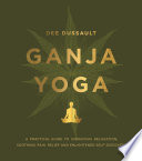 """Ganja Yoga: A Practical Guide to Conscious Relaxation, Soothing Pain Relief and Enlightened Self-Discovery"" by Dee Dussault"