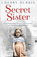 Secret Sister  from Nazi Occupied Jersey to Wartime London  One Woman s Search for the Truth