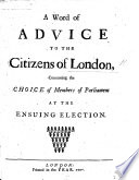 A Word of Advice to the citizens of London  concerning the choice of members of Parliament at the ensuing election Book PDF