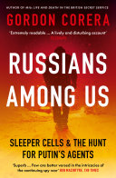 Russians Among Us  Sleeper Cells  Ghost Stories and the Hunt for Putin   s Agents