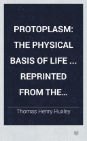 Protoplasm  the physical basis of life     Reprinted from the Fortnightly Review