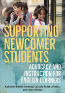 Supporting newcomer students : advocacy and instruction for English learners / Katharine Davies Samway, Lucinda Pease-Alvarez, and Laura Alvarez