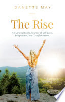 """The Rise: An Unforgettable Journey of Self-Love, Forgiveness, and Transformation"" by Danette May"