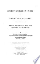 Occult science in India and among the ancients  with an account of their mystic initiations  and the history of spiritism  tr  by W L  Felt