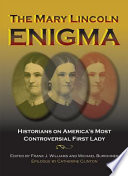 The Mary Lincoln Enigma  : Historians on America's Most Controversial First Lady