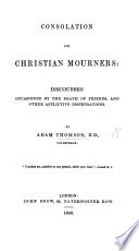 Consolation for Christian Mourners  Discourses occasioned by the death of friends and other afflictive dispensations