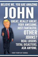 Funny Trump Journal   Believe Me  You Are Amazing John Great  Really Great  Very Awesome  Just Fantastic  Other Johns  Real Losers  Total Disasters  Ask Anyone  Funny Trump Gift Journal Book
