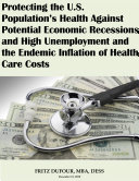 Protecting the U.S. Population's Health Against Potential Economic Recessions and High Unemployment and the Endemic Inflation of Health Care Costs Pdf/ePub eBook