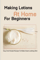 Making Lotions At Home For Beginners  Easy And Simple Recipes To Make Great Looking Skin