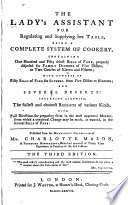The lady's assistant for regulating and supplying her table : being a complete system of cookery, containing one hundred and fifty select bills of fare, properly disposed for family dinners ... with upwards of fifty bills of fare for suppers ... and several desserts: including likewise, the fullest and choicest receipts of various kinds...