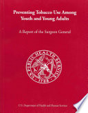 """""""Preventing Tobacco Use Among Youth and Young Adults: A Report of the Surgeon General"""" by United States. Public Health Service. Office of the Surgeon General, National Center for Chronic Disease Prevention and Health Promotion (U.S.). Office on Smoking and Health"""