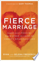 """Fierce Marriage: Radically Pursuing Each Other in Light of Christ's Relentless Love"" by Ryan Frederick, Selena Frederick, Gary Thomas"