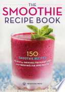 """The Smoothie Recipe Book: 150 Smoothie Recipes Including Smoothies for Weight Loss and Smoothies for Optimum Health"" by Rockridge University Press"