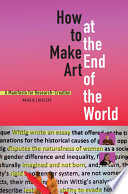 How To Make Art At The End Of The World Book PDF