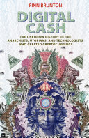 Digital Cash The Unknown History of the Anarchists, Utopians, and Technologists Who Created Cryptocurrency / Finn Brunton