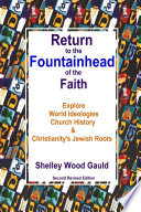 Return to the Fountainhead of the Faith: Explore World Ideologies, Church History & Christianity's Jewish Roots: Second Revised Edition