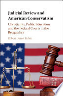 Judicial Review and American Conservatism  : Christianity, Public Education, and the Federal Courts in the Reagan Era