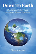 Down To Earth  The Spiritual Being s Guide to a Happy  Human Experience