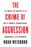 The Crime of Aggression The Quest for Justice in an Age of Drones, Cyberattacks, Insurgents, and Autocrats / Noah Weisbord