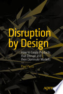 """""""Disruption by Design: How to Create Products that Disrupt and then Dominate Markets"""" by Paul Paetz"""