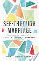 """""""See-Through Marriage: Experiencing the Freedom and Joy of Being Fully Known and Fully Loved"""" by Ryan Frederick, Selena Frederick"""