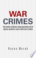 War Crimes  : How warlords, politicians, foreign governments and aid agencies conspired to create a failed state in Somalia