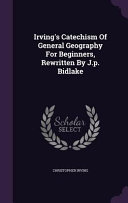 Irving s Catechism of General Geography for Beginners  Rewritten by J  P  Bidlake