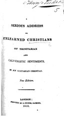 A Serious Address to Christians of Trinitarian and Calvinistic Sentiments  By an Unitarian Christian