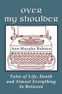 OVER MY SHOULDER  TALES OF LIFE  DEATH AND ALMOST EVERYTHING IN BETWEEN