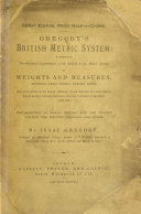 Gregory's British Metric System: a complete non-decimal assimilation of the British to the metric system of weights and measures, etc