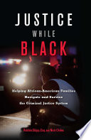 Justice While Black  : Helping African-American Families Navigate and Survive the Criminal Justice System