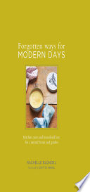 Forgotten Ways for Modern Days  Kitchen cures and household lore for a natural home and garden Foreword by Dottie Angel