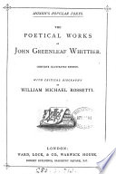 The poetical works of John Greenleaf Whittier  Complete illustr  ed   with critical biogr  by W M  Rossetti