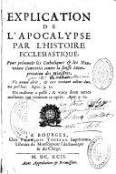 Explication de l'Apocalypse par l'histoire ecclésiastique, pour prémunir les catholiques et les nouveaux convertis contre la fausse interprétation des ministres...