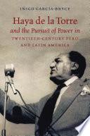 Haya de la Torre and the Pursuit of Power in Twentieth Century Peru and Latin America