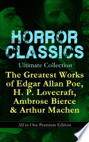 HORROR CLASSICS Ultimate Collection  The Greatest Works of Edgar Allan Poe  H  P  Lovecraft  Ambrose Bierce   Arthur Machen   All in One Premium Edition