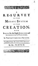 A Re Survey of the Mosaic System of the Creation  With rules for the right judging and interpreting of Scripture     Translated from the Latin  i e  from  Epistolae duae circa libellum de Archaeologiis philosophicis   of which the former was first published in  Archaeologiae philosophicae   the latter in  De statu mortuorum       by Mr  Foxton   With  The Heathen Notions concerning the State of the Dead  by R  Simon  translated by J  Morgan  and  The Resurrection   a poem by J  Addison  translated by N  Amhurst