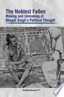 The Noblest Fallen  Making and Unmaking of Bhagat Singh   s Political Thought