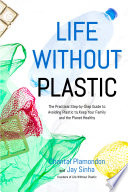 """Life Without Plastic: The Practical Step-by-Step Guide to Avoiding Plastic to Keep Your Family and the Planet Healthy"" by Jay Sinha, Chantal Plamondon"