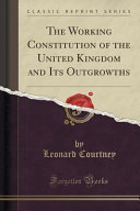 The Working Constitution Of The United Kingdom And Its Outgrowths Classic Reprint