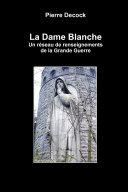 La Dame Blanche. un réseau de renseignements de la Grande Guerre