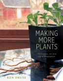 """""""Making More Plants: The Science, Art, and Joy of Propagation"""" by Ken Druse"""