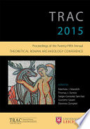TRAC 2015  : Proceedings of the 25th annual Theoretical Roman Archaeology Conference