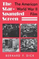 The star-spangled screen : the American World War II film / Bernard F. Dick
