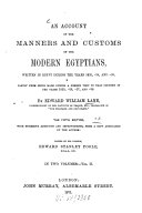 An Account of the Manners and Customs of the Modern Egyptians, Written in Egypt During the Years 1833, -34, and -35, Partly from Notes Made During a Former Visit to that Country in the Years 1825, - 26, -27, and -28 ...